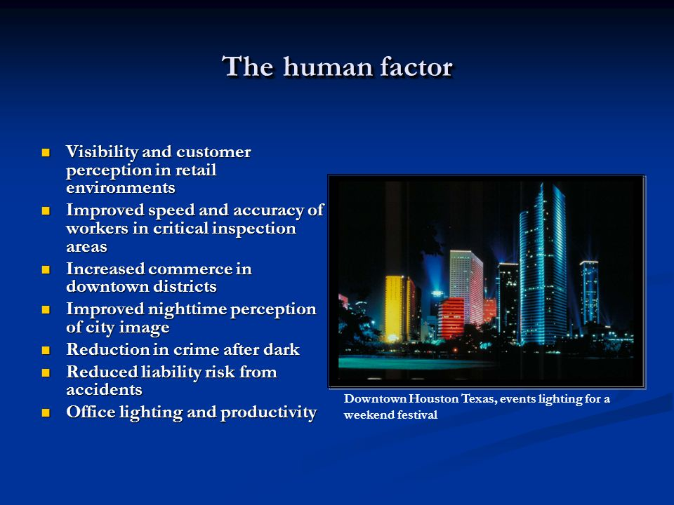The human factor Visibility and customer perception in retail environments Visibility and customer perception in retail environments Improved speed and accuracy of workers in critical inspection areas Improved speed and accuracy of workers in critical inspection areas Increased commerce in downtown districts Increased commerce in downtown districts Improved nighttime perception of city image Improved nighttime perception of city image Reduction in crime after dark Reduction in crime after dark Reduced liability risk from accidents Reduced liability risk from accidents Office lighting and productivity Office lighting and productivity Downtown Houston Texas, events lighting for a weekend festival