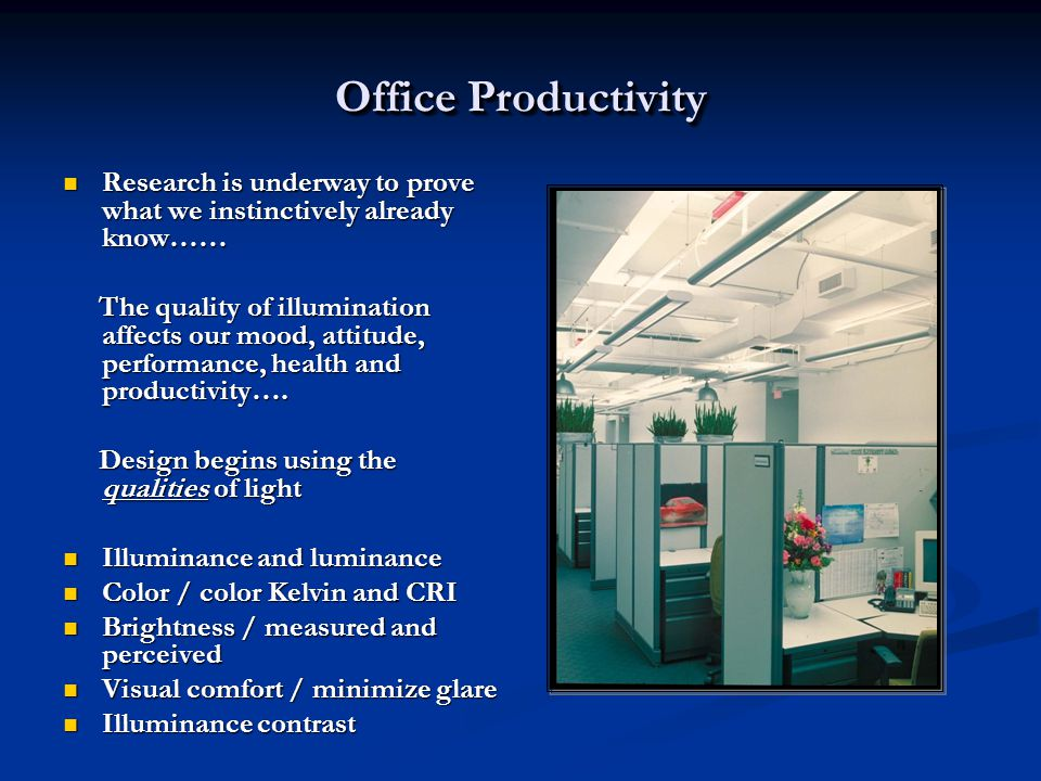 Office Productivity Research is underway to prove what we instinctively already know…… Research is underway to prove what we instinctively already know…… The quality of illumination affects our mood, attitude, performance, health and productivity….