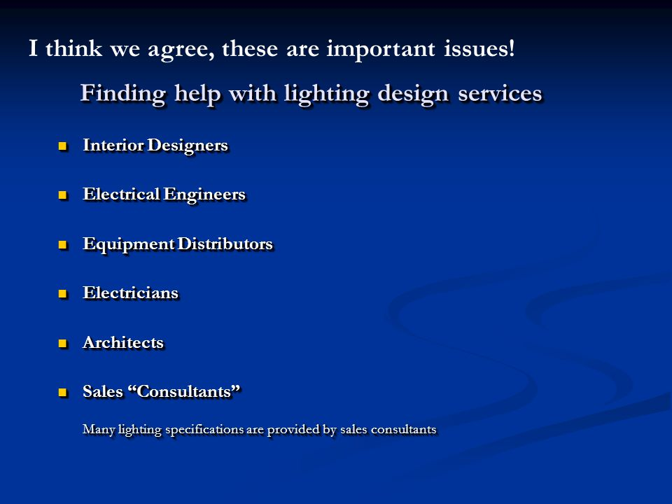 Finding help with lighting design services Interior Designers Interior Designers Electrical Engineers Electrical Engineers Equipment Distributors Equipment Distributors Electricians Electricians Architects Architects Sales Consultants Sales Consultants Many lighting specifications are provided by sales consultants Interior Designers Interior Designers Electrical Engineers Electrical Engineers Equipment Distributors Equipment Distributors Electricians Electricians Architects Architects Sales Consultants Sales Consultants Many lighting specifications are provided by sales consultants I think we agree, these are important issues!