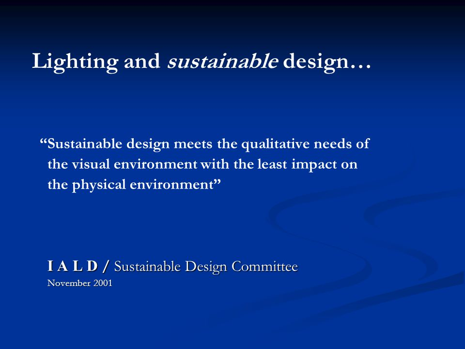 Sustainable design meets the qualitative needs of the visual environment with the least impact on the physical environment I A L D / Sustainable Design Committee I A L D / Sustainable Design Committee November 2001 November 2001 Lighting and sustainable design…