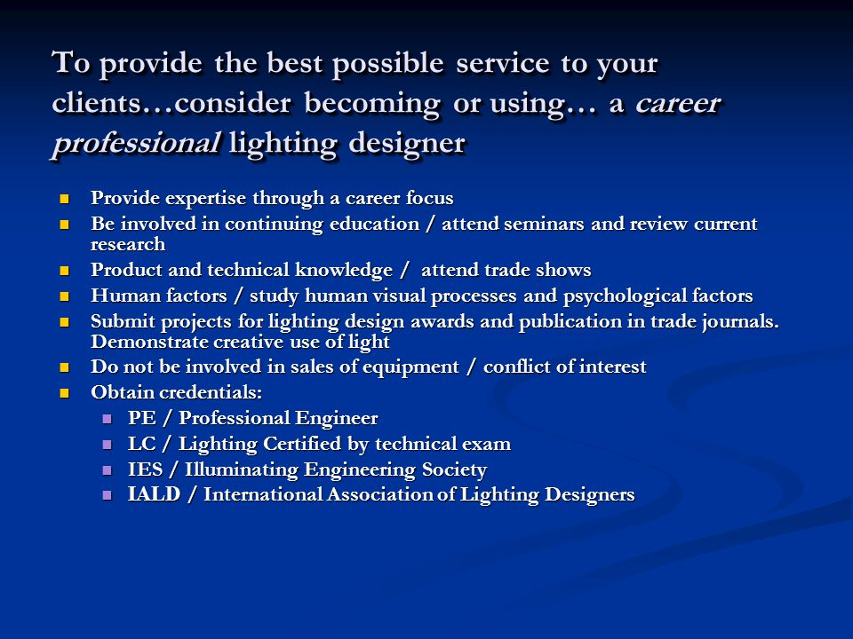 Provide expertise through a career focus Provide expertise through a career focus Be involved in continuing education / attend seminars and review current research Be involved in continuing education / attend seminars and review current research Product and technical knowledge / attend trade shows Product and technical knowledge / attend trade shows Human factors / study human visual processes and psychological factors Human factors / study human visual processes and psychological factors Submit projects for lighting design awards and publication in trade journals.