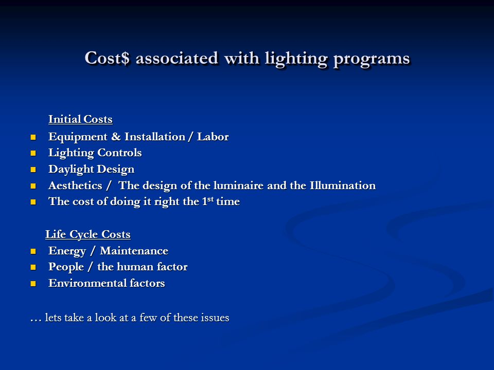 Cost$ associated with lighting programs Initial Costs Equipment & Installation / Labor Equipment & Installation / Labor Lighting Controls Lighting Controls Daylight Design Daylight Design Aesthetics / The design of the luminaire and the Illumination Aesthetics / The design of the luminaire and the Illumination The cost of doing it right the 1 st time The cost of doing it right the 1 st time Life Cycle Costs Life Cycle Costs Energy / Maintenance Energy / Maintenance People / the human factor People / the human factor Environmental factors Environmental factors … lets take a look at a few of these issues