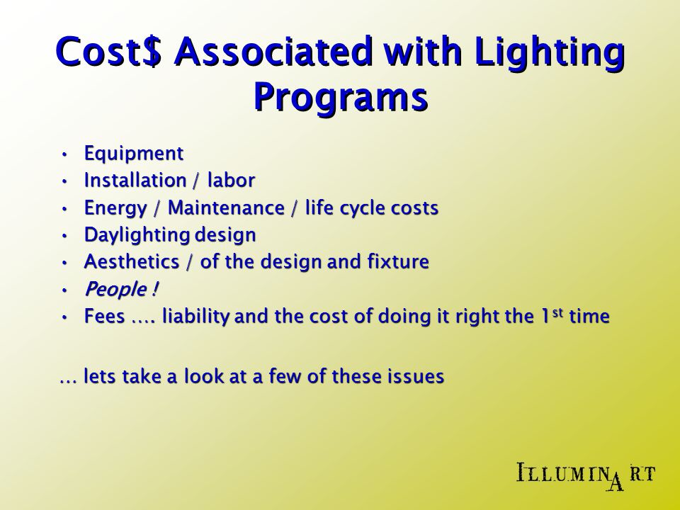 Cost$ Associated with Lighting Programs EquipmentEquipment Installation / laborInstallation / labor Energy / Maintenance / life cycle costsEnergy / Maintenance / life cycle costs Daylighting designDaylighting design Aesthetics / of the design and fixtureAesthetics / of the design and fixture People !People .