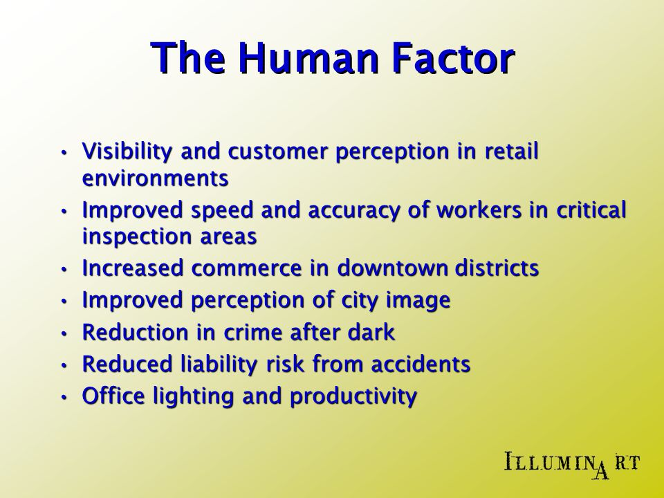 The Human Factor Visibility and customer perception in retail environmentsVisibility and customer perception in retail environments Improved speed and accuracy of workers in critical inspection areasImproved speed and accuracy of workers in critical inspection areas Increased commerce in downtown districtsIncreased commerce in downtown districts Improved perception of city imageImproved perception of city image Reduction in crime after darkReduction in crime after dark Reduced liability risk from accidentsReduced liability risk from accidents Office lighting and productivityOffice lighting and productivity