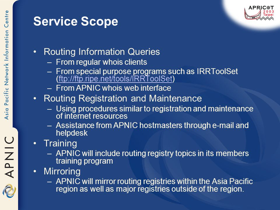 Service Scope Routing Information Queries –From regular whois clients –From special purpose programs such as IRRToolSet (ftp://ftp.ripe.net/tools/IRRToolSet)ftp://ftp.ripe.net/tools/IRRToolSet –From APNIC whois web interface Routing Registration and Maintenance –Using procedures similar to registration and maintenance of internet resources –Assistance from APNIC hostmasters through e-mail and helpdesk Training –APNIC will include routing registry topics in its members training program Mirroring –APNIC will mirror routing registries within the Asia Pacific region as well as major registries outside of the region.