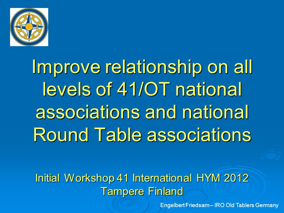 Improve relationship on all levels of 41/OT national associations and national Round Table associations Initial Workshop 41 International HYM 2012 Tampere Finland Engelbert Friedsam – IRO Old Tablers Germany