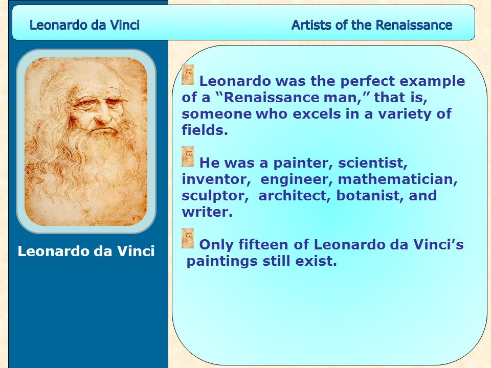 "Leonardo da Vinci Leonardo was the perfect example of a ""Renaissance man,"" that is, someone who excels in a variety of fields. He was a painter, scien"