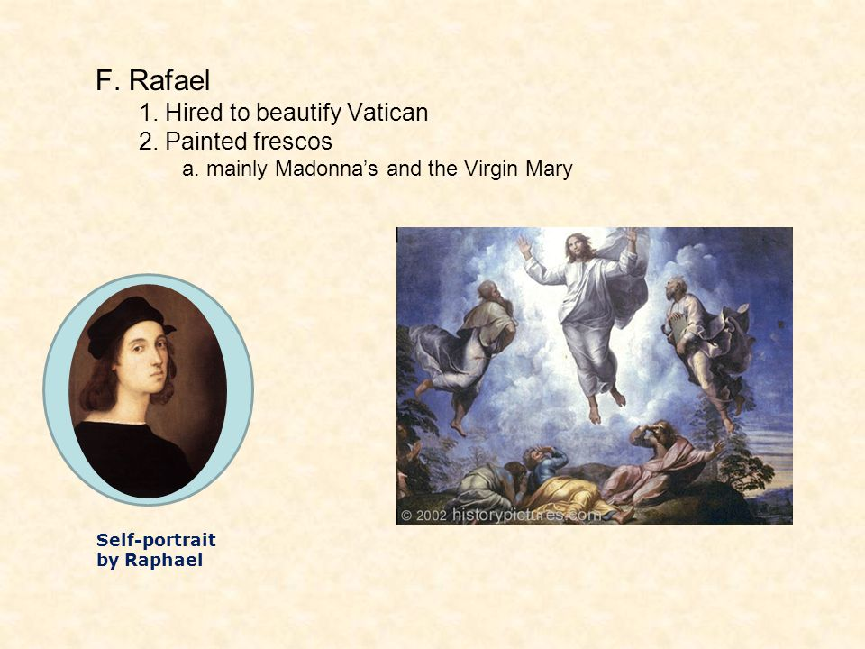 F. Rafael 1. Hired to beautify Vatican 2. Painted frescos a. mainly Madonna's and the Virgin Mary Self-portrait by Raphael