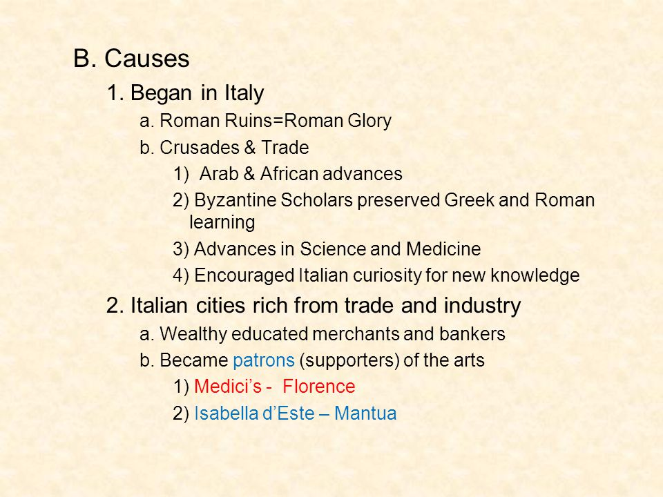 B. Causes 1. Began in Italy a. Roman Ruins=Roman Glory b. Crusades & Trade 1) Arab & African advances 2) Byzantine Scholars preserved Greek and Roman