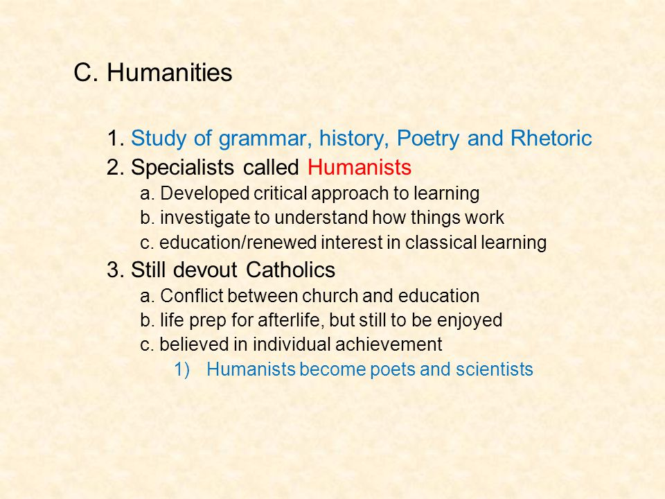C. Humanities 1. Study of grammar, history, Poetry and Rhetoric 2. Specialists called Humanists a. Developed critical approach to learning b. investig