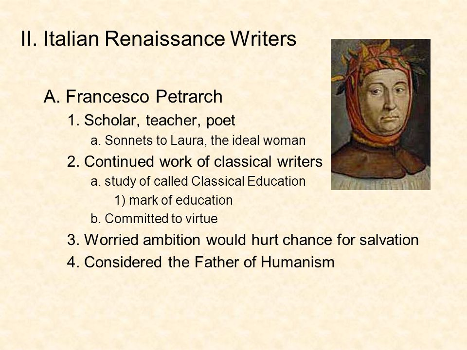 II. Italian Renaissance Writers A. Francesco Petrarch 1. Scholar, teacher, poet a. Sonnets to Laura, the ideal woman 2. Continued work of classical wr