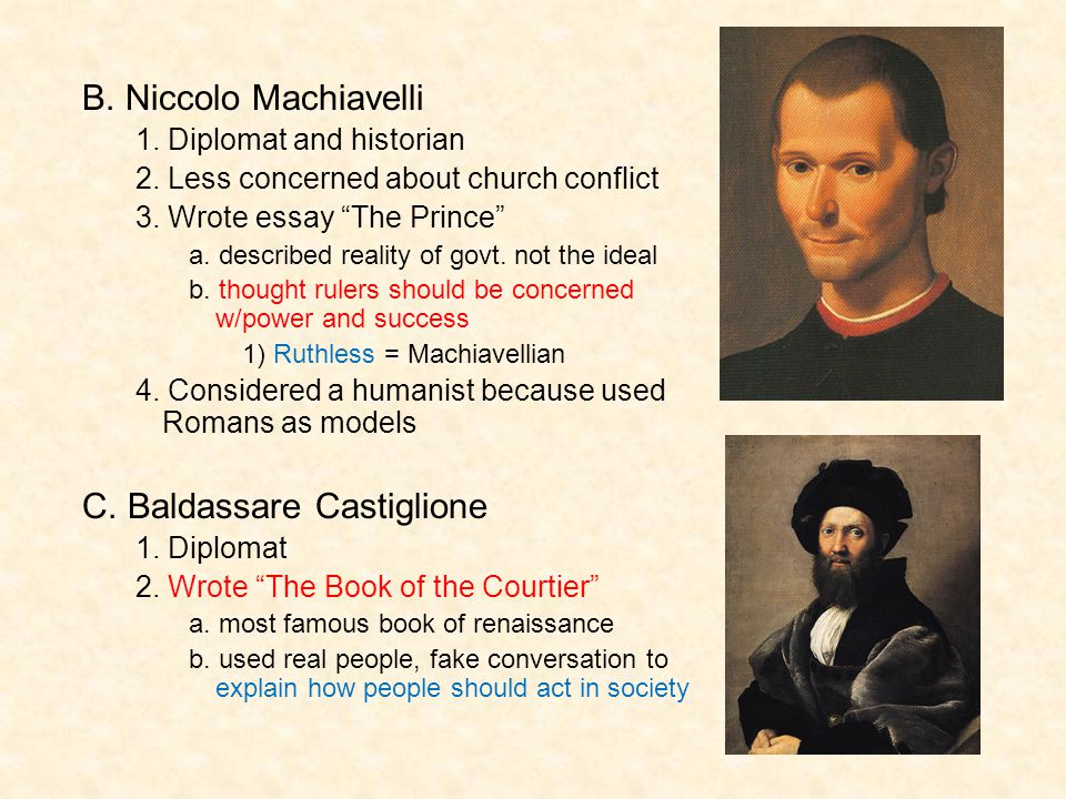 "B. Niccolo Machiavelli 1. Diplomat and historian 2. Less concerned about church conflict 3. Wrote essay ""The Prince"" a. described reality of govt. not"