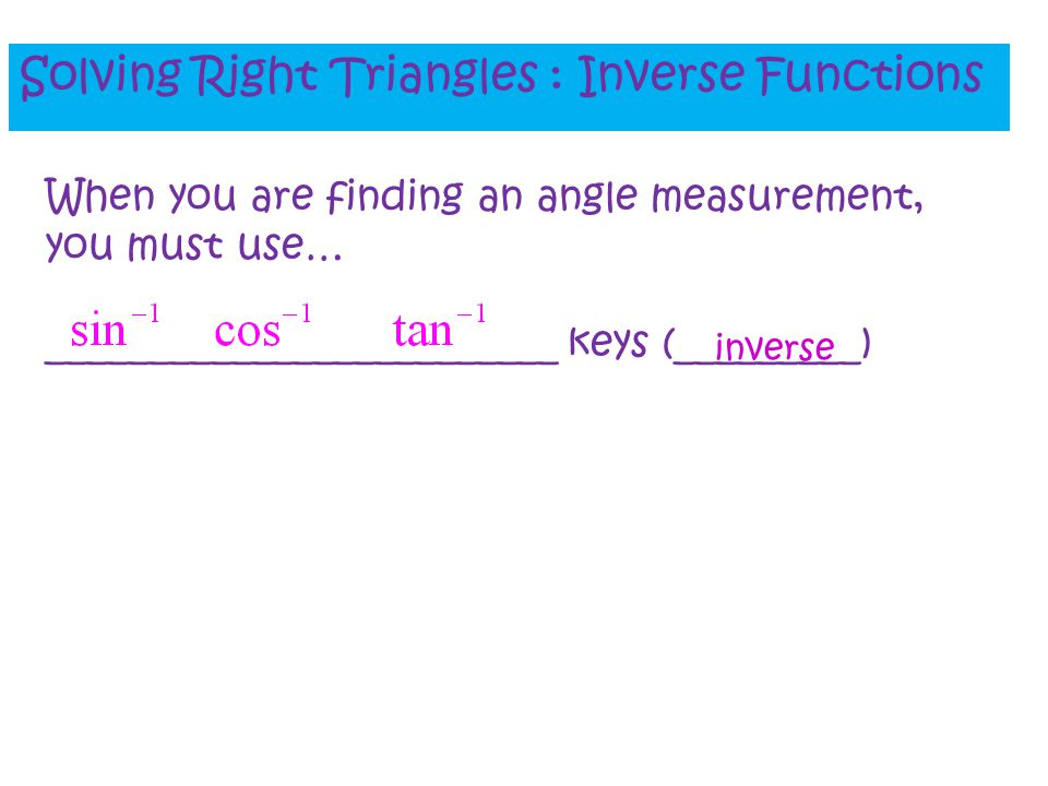 Solving Right Triangles : Inverse Functions When you are finding an angle measurement, you must use… _________________________ keys (_________) invers