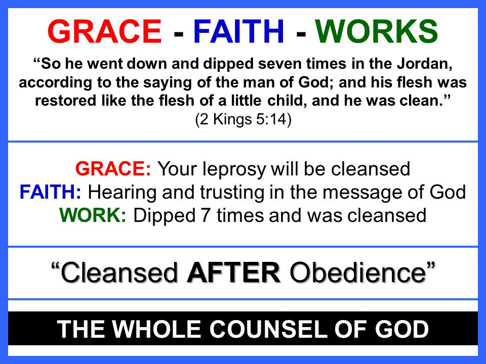 GRACE FAITH WORKS GRACE - FAITH - WORKS So he went down and dipped seven times in the Jordan, according to the saying of the man of God; and his flesh was restored like the flesh of a little child, and he was clean. (2 Kings 5:14) Cleansed AFTER Obedience GRACE: GRACE: Your leprosy will be cleansed FAITH: FAITH: Hearing and trusting in the message of God WORK: WORK: Dipped 7 times and was cleansed THE WHOLE COUNSEL OF GOD