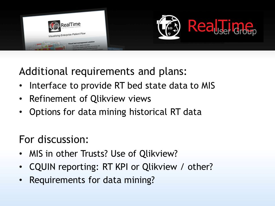 Additional requirements and plans: Interface to provide RT bed state data to MIS Refinement of Qlikview views Options for data mining historical RT data For discussion: MIS in other Trusts.