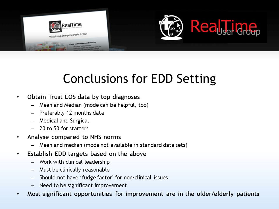 Conclusions for EDD Setting Obtain Trust LOS data by top diagnoses – Mean and Median (mode can be helpful, too) – Preferably 12 months data – Medical and Surgical – 20 to 50 for starters Analyse compared to NHS norms – Mean and median (mode not available in standard data sets) Establish EDD targets based on the above – Work with clinical leadership – Must be clinically reasonable – Should not have 'fudge factor' for non-clinical issues – Need to be significant improvement Most significant opportunities for improvement are in the older/elderly patients
