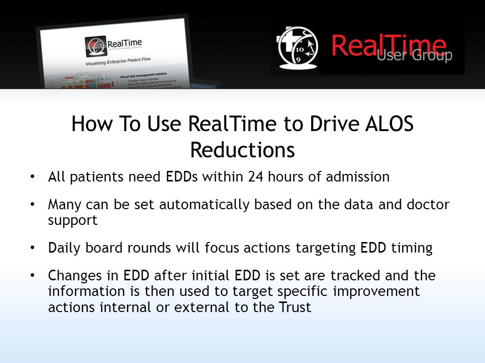 How To Use RealTime to Drive ALOS Reductions All patients need EDDs within 24 hours of admission Many can be set automatically based on the data and doctor support Daily board rounds will focus actions targeting EDD timing Changes in EDD after initial EDD is set are tracked and the information is then used to target specific improvement actions internal or external to the Trust