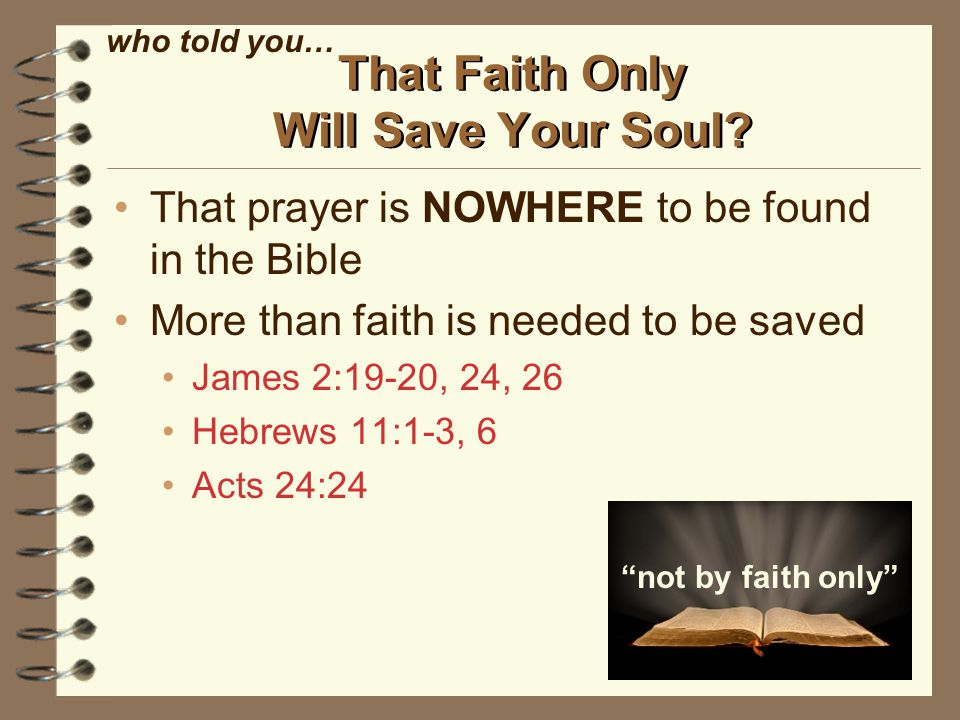 That prayer is NOWHERE to be found in the Bible More than faith is needed to be saved James 2:19-20, 24, 26 Hebrews 11:1-3, 6 Acts 24:24 That Faith Only Will Save Your Soul.