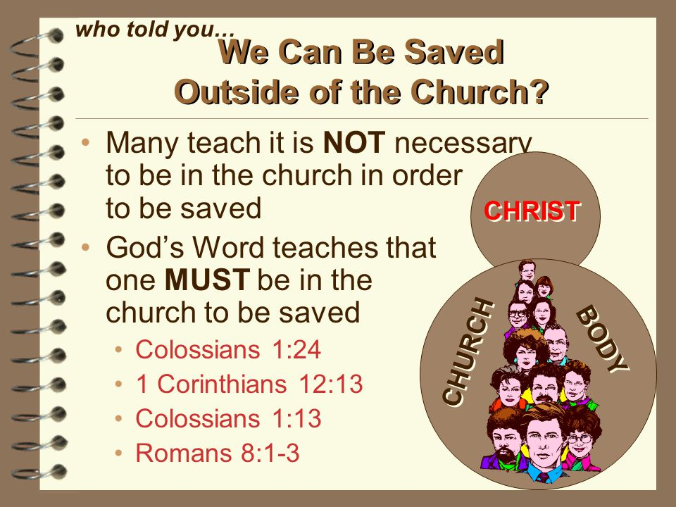 Many teach it is NOT necessary to be in the church in order to be saved God's Word teaches that one MUST be in the church to be saved Colossians 1:24 1 Corinthians 12:13 Colossians 1:13 Romans 8:1-3 We Can Be Saved Outside of the Church.
