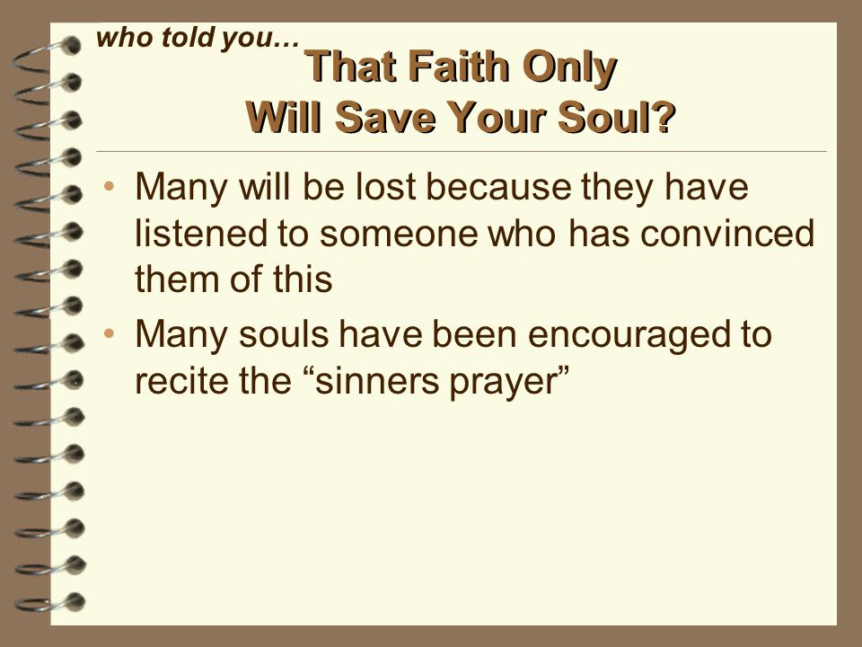 Many will be lost because they have listened to someone who has convinced them of this Many souls have been encouraged to recite the sinners prayer That Faith Only Will Save Your Soul.