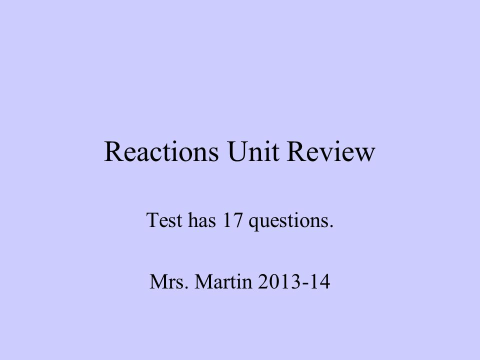 Reactions Unit Review Test has 17 questions. Mrs. Martin 2013-14