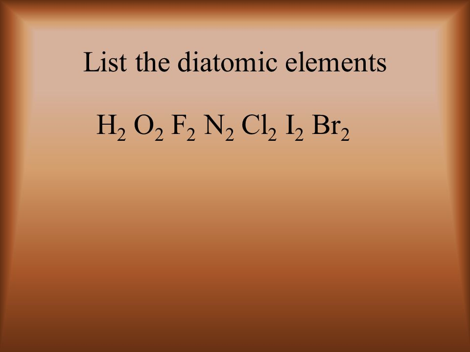 List the diatomic elements H 2 O 2 F 2 N 2 Cl 2 I 2 Br 2