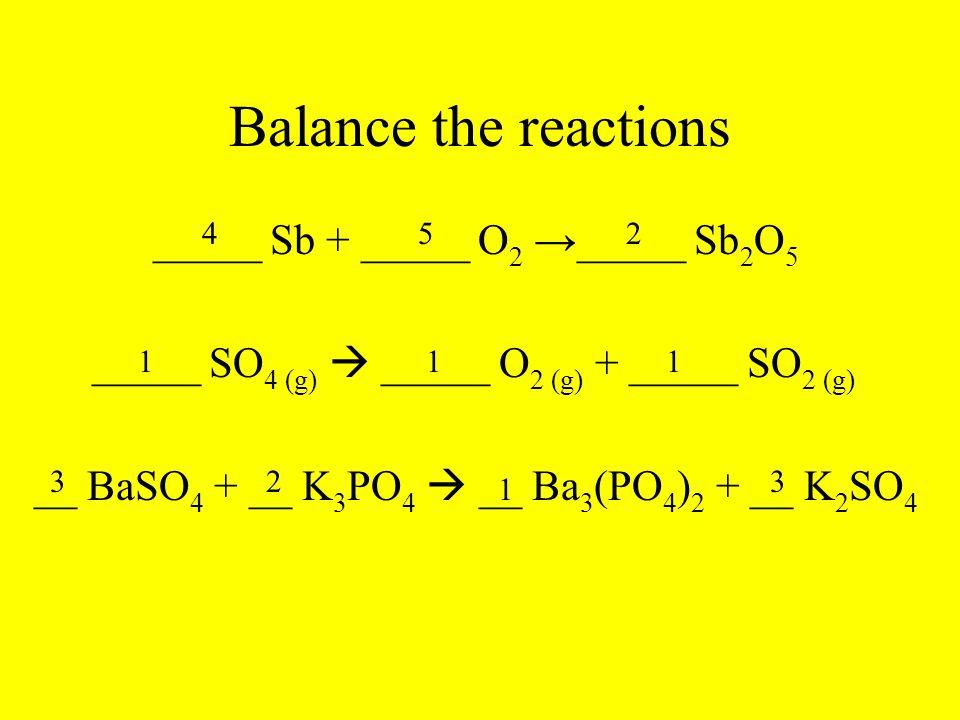 Balance the reactions _____ Sb + _____ O 2 → _____ Sb 2 O 5 _____ SO 4 (g)  _____ O 2 (g) + _____ SO 2 (g) __ BaSO 4 + __ K 3 PO 4  __ Ba 3 (PO 4 )
