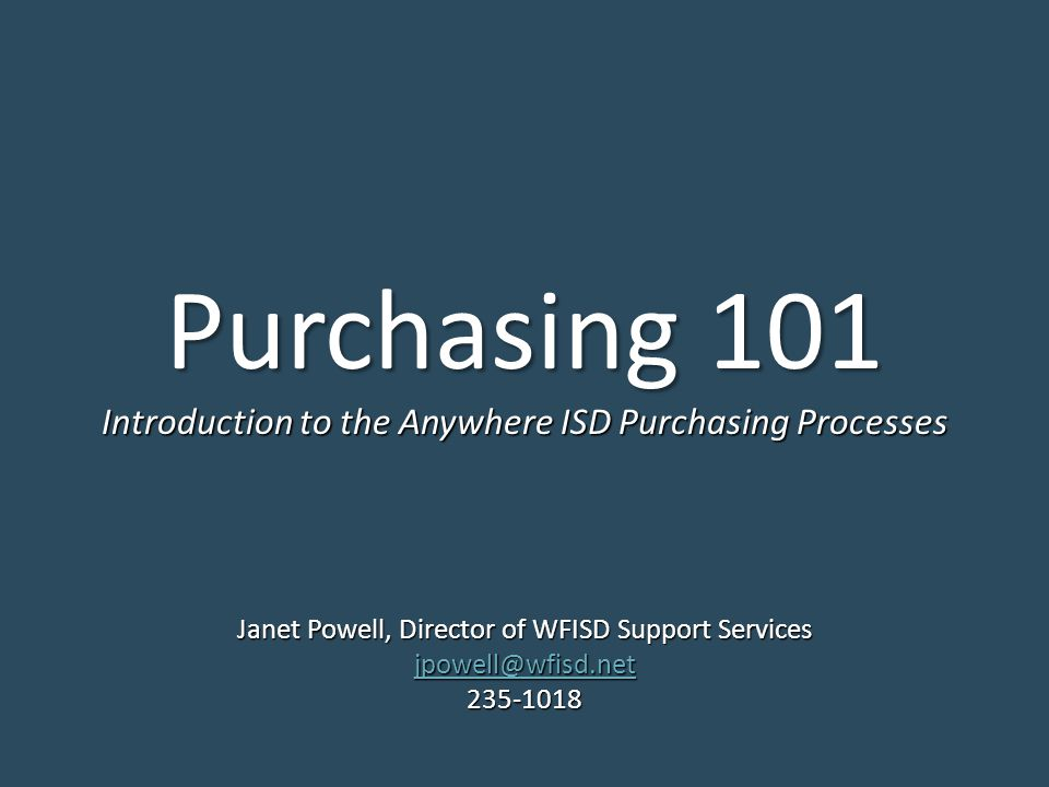 Purchasing 101 Janet Powell, Director of WFISD Support Services jpowell@wfisd.net 235-1018 Introduction to the Anywhere ISD Purchasing Processes