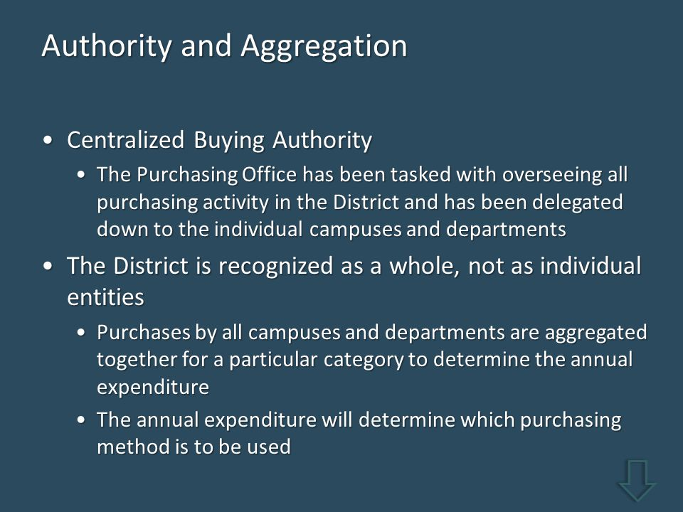 Authority and Aggregation Centralized Buying AuthorityCentralized Buying Authority The Purchasing Office has been tasked with overseeing all purchasing activity in the District and has been delegated down to the individual campuses and departmentsThe Purchasing Office has been tasked with overseeing all purchasing activity in the District and has been delegated down to the individual campuses and departments The District is recognized as a whole, not as individual entitiesThe District is recognized as a whole, not as individual entities Purchases by all campuses and departments are aggregated together for a particular category to determine the annual expenditurePurchases by all campuses and departments are aggregated together for a particular category to determine the annual expenditure The annual expenditure will determine which purchasing method is to be usedThe annual expenditure will determine which purchasing method is to be used