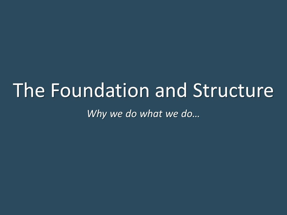 The Foundation and Structure Why we do what we do…