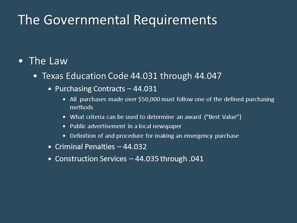 The Governmental Requirements The LawThe Law Texas Education Code 44.031 through 44.047Texas Education Code 44.031 through 44.047 Purchasing Contracts – 44.031Purchasing Contracts – 44.031 All purchases made over $50,000 must follow one of the defined purchasing methodsAll purchases made over $50,000 must follow one of the defined purchasing methods What criteria can be used to determine an award ( Best Value )What criteria can be used to determine an award ( Best Value ) Public advertisement in a local newspaperPublic advertisement in a local newspaper Definition of and procedure for making an emergency purchaseDefinition of and procedure for making an emergency purchase Criminal Penalties – 44.032Criminal Penalties – 44.032 Construction Services – 44.035 through.041Construction Services – 44.035 through.041