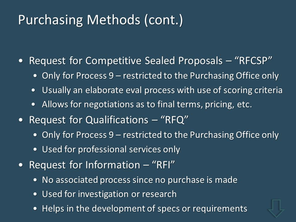 Purchasing Methods (cont.) Request for Competitive Sealed Proposals – RFCSP Request for Competitive Sealed Proposals – RFCSP Only for Process 9 – restricted to the Purchasing Office onlyOnly for Process 9 – restricted to the Purchasing Office only Usually an elaborate eval process with use of scoring criteriaUsually an elaborate eval process with use of scoring criteria Allows for negotiations as to final terms, pricing, etc.Allows for negotiations as to final terms, pricing, etc.