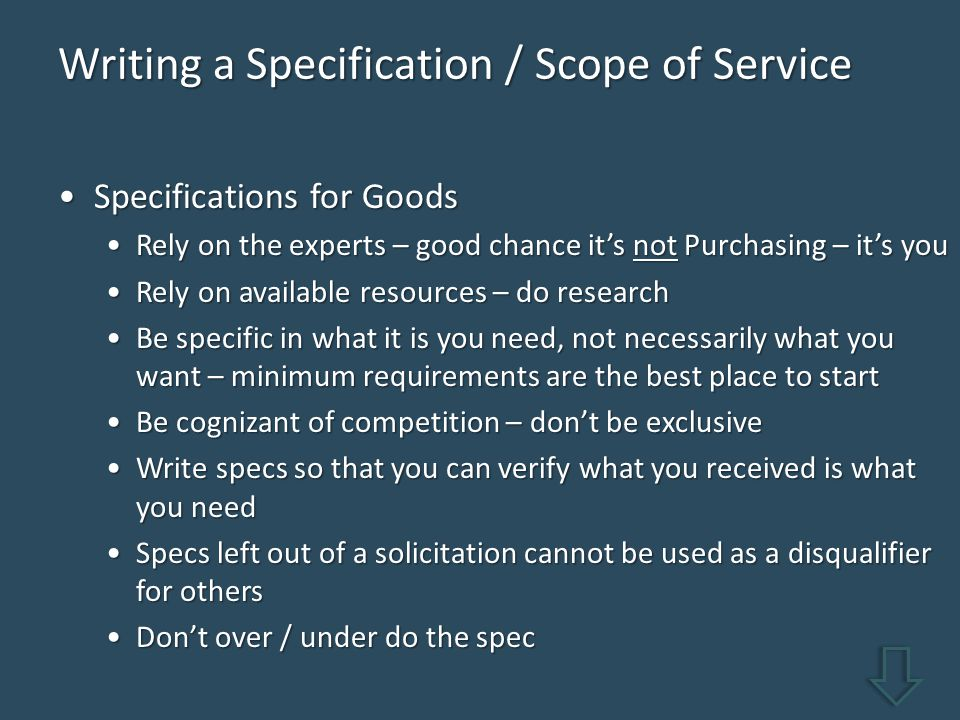 Writing a Specification / Scope of Service Specifications for GoodsSpecifications for Goods Rely on the experts – good chance it's not Purchasing – it's youRely on the experts – good chance it's not Purchasing – it's you Rely on available resources – do researchRely on available resources – do research Be specific in what it is you need, not necessarily what you want – minimum requirements are the best place to startBe specific in what it is you need, not necessarily what you want – minimum requirements are the best place to start Be cognizant of competition – don't be exclusiveBe cognizant of competition – don't be exclusive Write specs so that you can verify what you received is what you needWrite specs so that you can verify what you received is what you need Specs left out of a solicitation cannot be used as a disqualifier for othersSpecs left out of a solicitation cannot be used as a disqualifier for others Don't over / under do the specDon't over / under do the spec