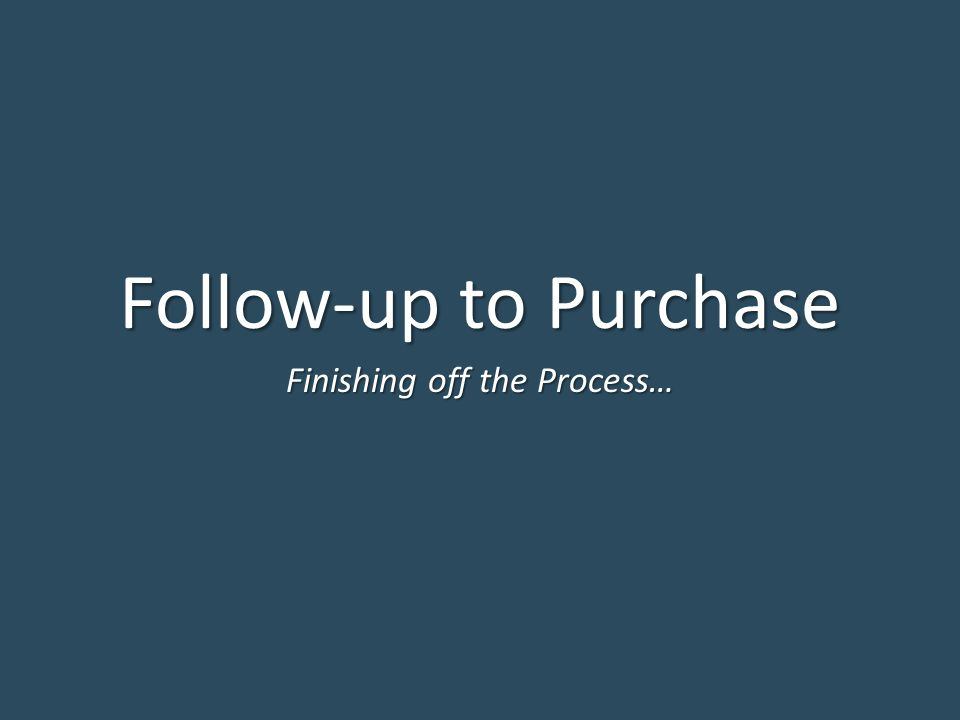 Follow-up to Purchase Finishing off the Process…