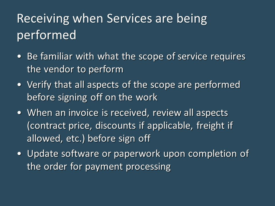 Receiving when Services are being performed Be familiar with what the scope of service requires the vendor to performBe familiar with what the scope of service requires the vendor to perform Verify that all aspects of the scope are performed before signing off on the workVerify that all aspects of the scope are performed before signing off on the work When an invoice is received, review all aspects (contract price, discounts if applicable, freight if allowed, etc.) before sign offWhen an invoice is received, review all aspects (contract price, discounts if applicable, freight if allowed, etc.) before sign off Update software or paperwork upon completion of the order for payment processingUpdate software or paperwork upon completion of the order for payment processing