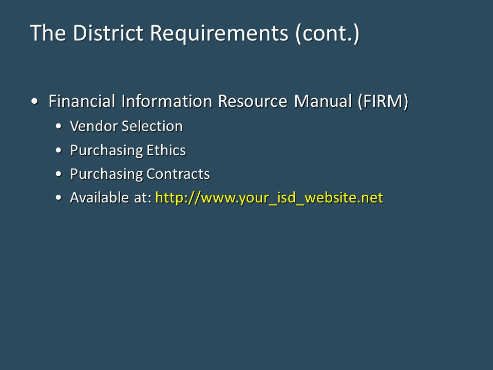 The District Requirements (cont.) Financial Information Resource Manual (FIRM)Financial Information Resource Manual (FIRM) Vendor SelectionVendor Selection Purchasing EthicsPurchasing Ethics Purchasing ContractsPurchasing Contracts Available at: http://www.your_isd_website.netAvailable at: http://www.your_isd_website.net