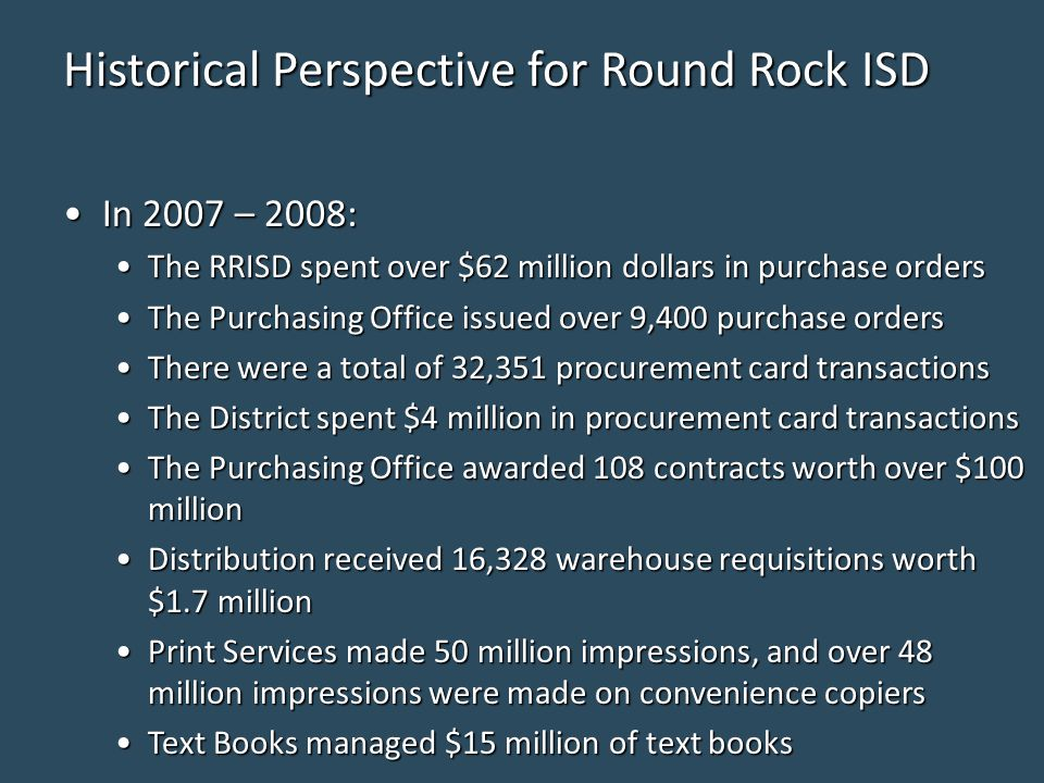 Historical Perspective for Round Rock ISD In 2007 – 2008:In 2007 – 2008: The RRISD spent over $62 million dollars in purchase ordersThe RRISD spent over $62 million dollars in purchase orders The Purchasing Office issued over 9,400 purchase ordersThe Purchasing Office issued over 9,400 purchase orders There were a total of 32,351 procurement card transactionsThere were a total of 32,351 procurement card transactions The District spent $4 million in procurement card transactionsThe District spent $4 million in procurement card transactions The Purchasing Office awarded 108 contracts worth over $100 millionThe Purchasing Office awarded 108 contracts worth over $100 million Distribution received 16,328 warehouse requisitions worth $1.7 millionDistribution received 16,328 warehouse requisitions worth $1.7 million Print Services made 50 million impressions, and over 48 million impressions were made on convenience copiersPrint Services made 50 million impressions, and over 48 million impressions were made on convenience copiers Text Books managed $15 million of text booksText Books managed $15 million of text books