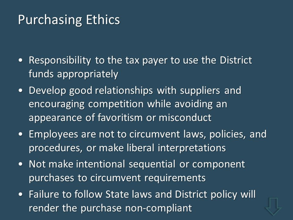 Purchasing Ethics Responsibility to the tax payer to use the District funds appropriatelyResponsibility to the tax payer to use the District funds appropriately Develop good relationships with suppliers and encouraging competition while avoiding an appearance of favoritism or misconductDevelop good relationships with suppliers and encouraging competition while avoiding an appearance of favoritism or misconduct Employees are not to circumvent laws, policies, and procedures, or make liberal interpretationsEmployees are not to circumvent laws, policies, and procedures, or make liberal interpretations Not make intentional sequential or component purchases to circumvent requirementsNot make intentional sequential or component purchases to circumvent requirements Failure to follow State laws and District policy will render the purchase non-compliantFailure to follow State laws and District policy will render the purchase non-compliant
