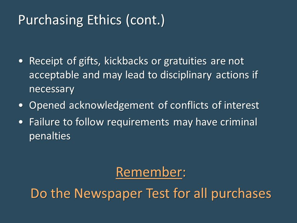 Purchasing Ethics (cont.) Receipt of gifts, kickbacks or gratuities are not acceptable and may lead to disciplinary actions if necessaryReceipt of gifts, kickbacks or gratuities are not acceptable and may lead to disciplinary actions if necessary Opened acknowledgement of conflicts of interestOpened acknowledgement of conflicts of interest Failure to follow requirements may have criminal penaltiesFailure to follow requirements may have criminal penalties Remember: Do the Newspaper Test for all purchases