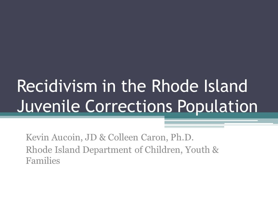 Recidivism in the Rhode Island Juvenile Corrections Population Kevin Aucoin, JD & Colleen Caron, Ph.D. Rhode Island Department of Children, Youth & Fa