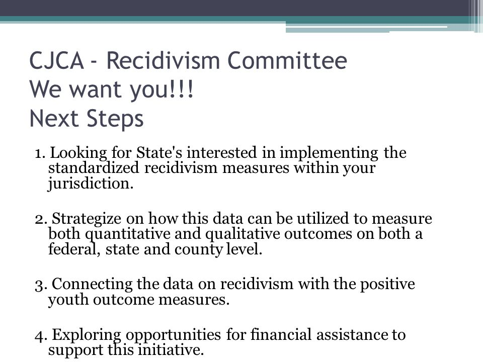 CJCA - Recidivism Committee We want you!!! Next Steps 1. Looking for State's interested in implementing the standardized recidivism measures within yo