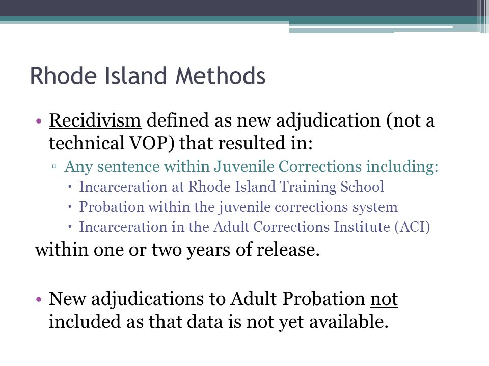 Rhode Island Methods Recidivism defined as new adjudication (not a technical VOP) that resulted in: ▫Any sentence within Juvenile Corrections includin