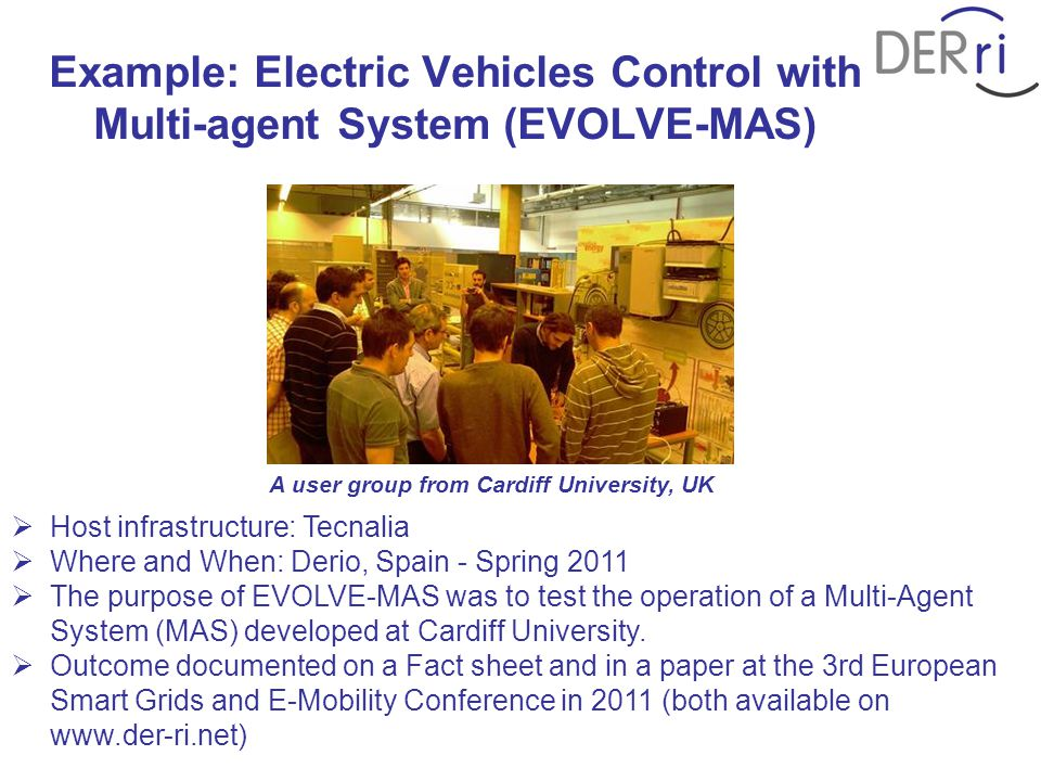 Example: Electric Vehicles Control with Multi-agent System (EVOLVE-MAS)  Host infrastructure: Tecnalia  Where and When: Derio, Spain - Spring 2011  The purpose of EVOLVE-MAS was to test the operation of a Multi-Agent System (MAS) developed at Cardiff University.