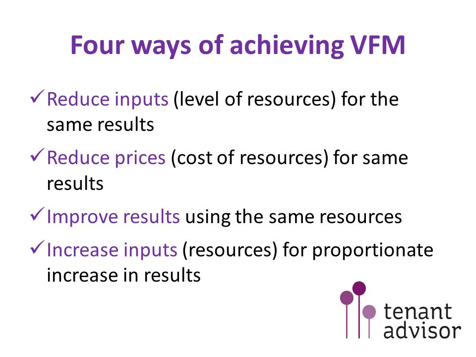 Four ways of achieving VFM Reduce inputs (level of resources) for the same results Reduce prices (cost of resources) for same results Improve results using the same resources Increase inputs (resources) for proportionate increase in results
