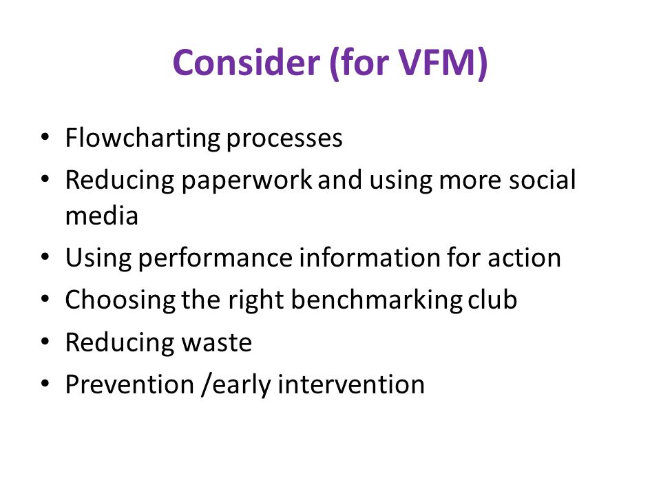 Consider (for VFM) Flowcharting processes Reducing paperwork and using more social media Using performance information for action Choosing the right b