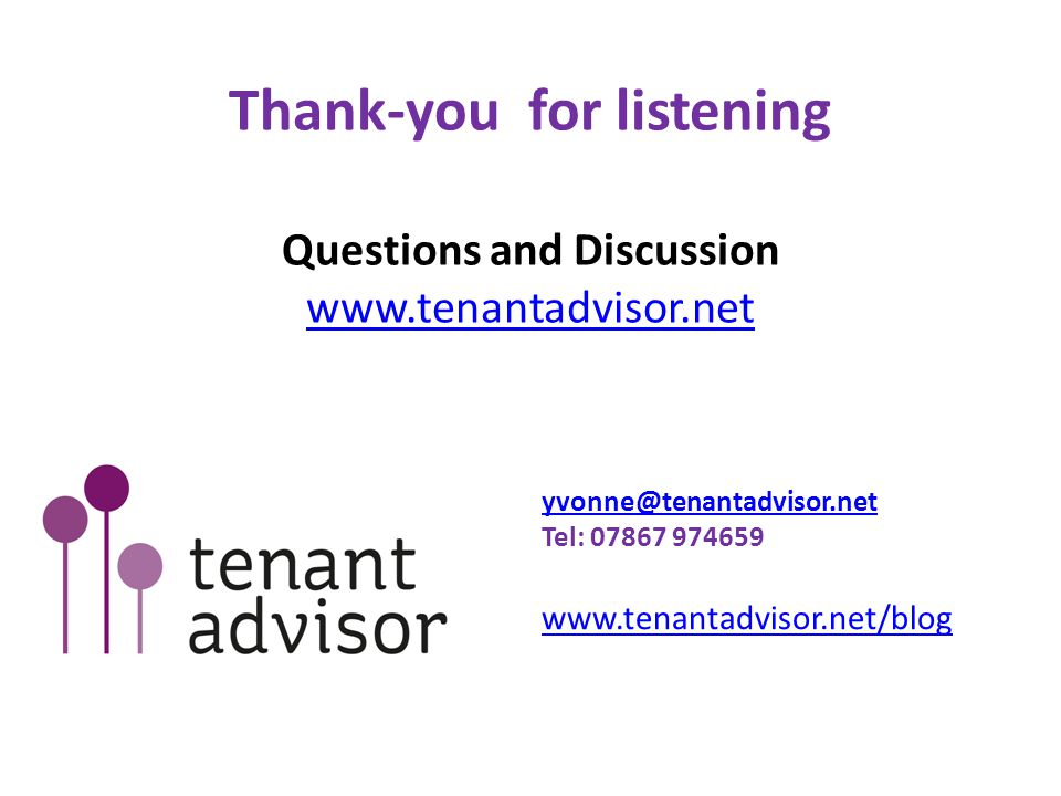 Thank-you for listening Questions and Discussion www.tenantadvisor.net www.tenantadvisor.net yvonne@tenantadvisor.net Tel: 07867 974659 www.tenantadvi