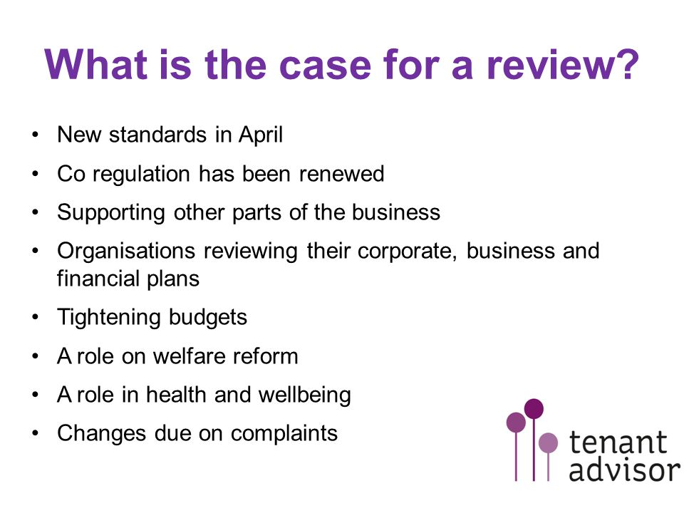 What is the case for a review? New standards in April Co regulation has been renewed Supporting other parts of the business Organisations reviewing th