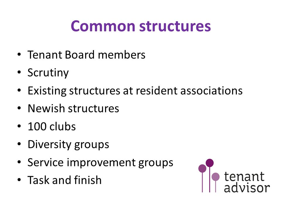 Common structures Tenant Board members Scrutiny Existing structures at resident associations Newish structures 100 clubs Diversity groups Service improvement groups Task and finish