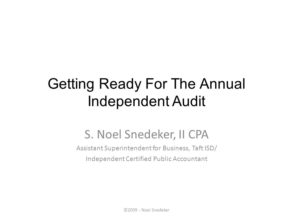 ©2009 - Noel Snedeker Getting Ready For The Annual Independent Audit S. Noel Snedeker, II CPA Assistant Superintendent for Business, Taft ISD/ Indepen