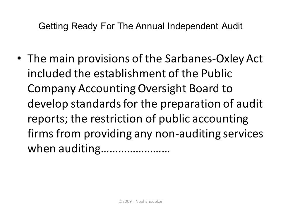 ©2009 - Noel Snedeker Getting Ready For The Annual Independent Audit The main provisions of the Sarbanes-Oxley Act included the establishment of the P